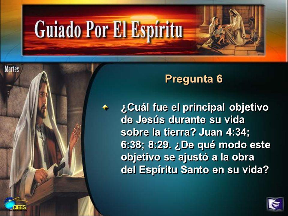 Pregunta 6 ¿Cuál fue el principal objetivo de Jesús durante su vida sobre la tierra? Juan 4:34; 6:38; 8:29. ¿De qué modo este objetivo se ajustó a la