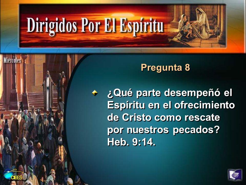 Pregunta 8 ¿Qué parte desempeñó el Espíritu en el ofrecimiento de Cristo como rescate por nuestros pecados? Heb. 9:14.