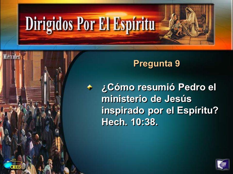 Pregunta 9 ¿Cómo resumió Pedro el ministerio de Jesús inspirado por el Espíritu? Hech. 10:38.