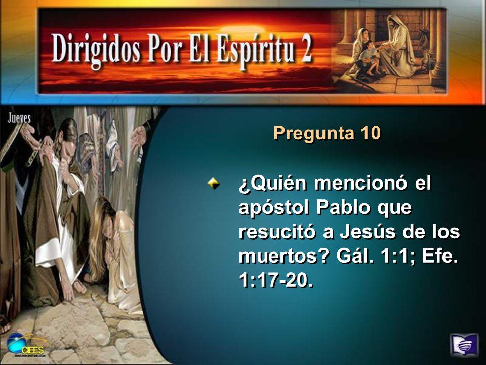 Pregunta 10 ¿Quién mencionó el apóstol Pablo que resucitó a Jesús de los muertos? Gál. 1:1; Efe. 1:17-20.