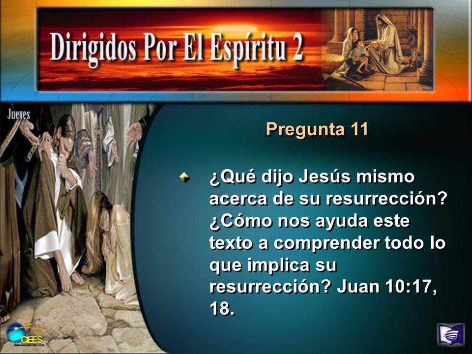 Pregunta 11 ¿Qué dijo Jesús mismo acerca de su resurrección? ¿Cómo nos ayuda este texto a comprender todo lo que implica su resurrección? Juan 10:17,