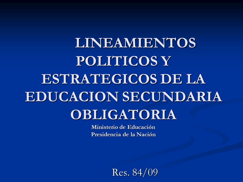 LINEAMIENTOS POLITICOS Y ESTRATEGICOS DE LA EDUCACION SECUNDARIA OBLIGATORIA Ministerio de Educación Presidencia de la Nación Res. 84/09