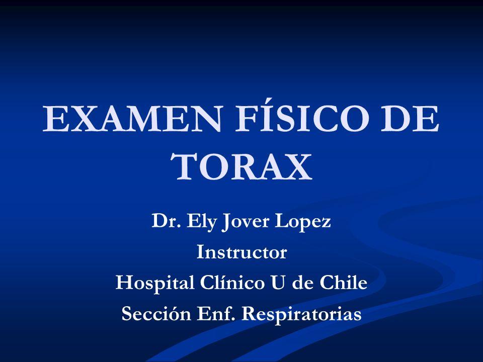 EXAMEN FÍSICO DE TORAX Dr. Ely Jover Lopez Instructor Hospital Clínico U de Chile Sección Enf. Respiratorias