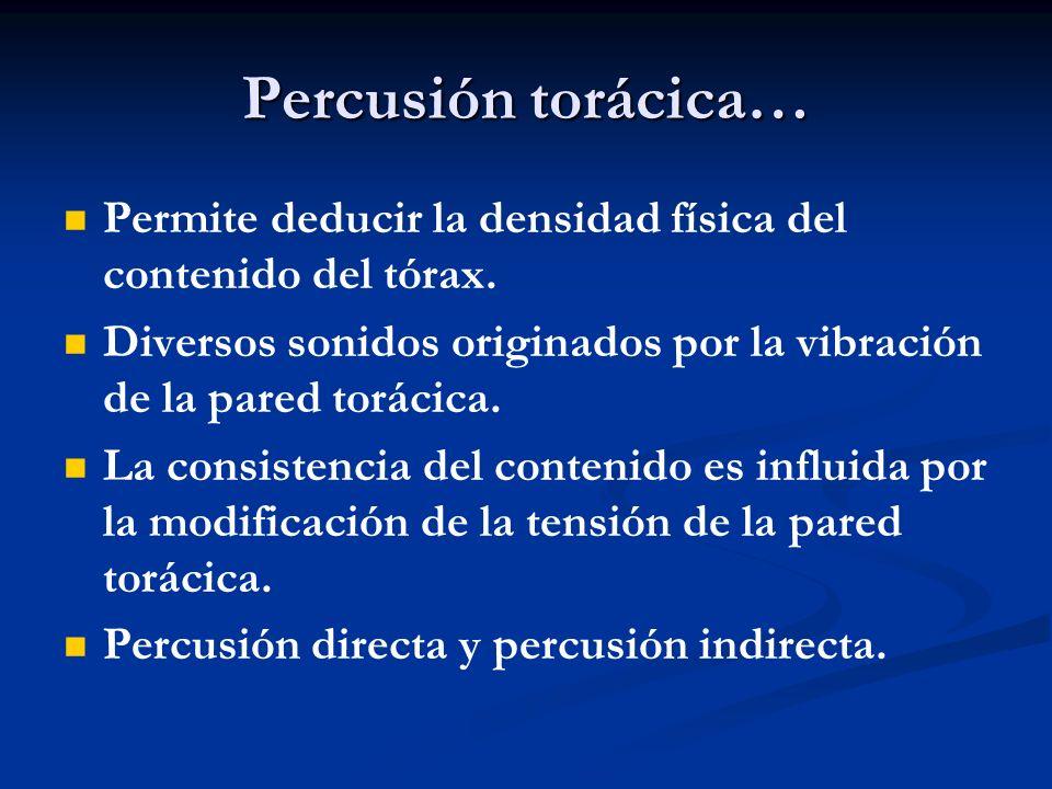 Percusión torácica… Permite deducir la densidad física del contenido del tórax. Diversos sonidos originados por la vibración de la pared torácica. La