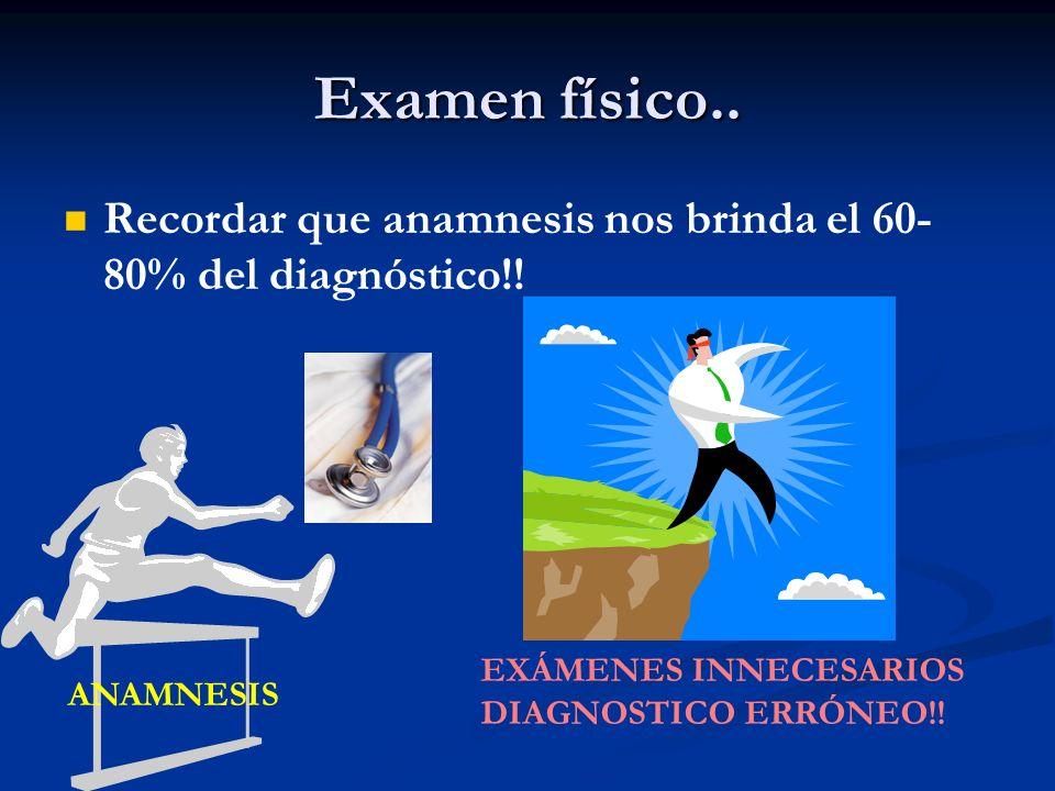 Examen físico.. Recordar que anamnesis nos brinda el 60- 80% del diagnóstico!! ANAMNESIS EXÁMENES INNECESARIOS DIAGNOSTICO ERRÓNEO!!