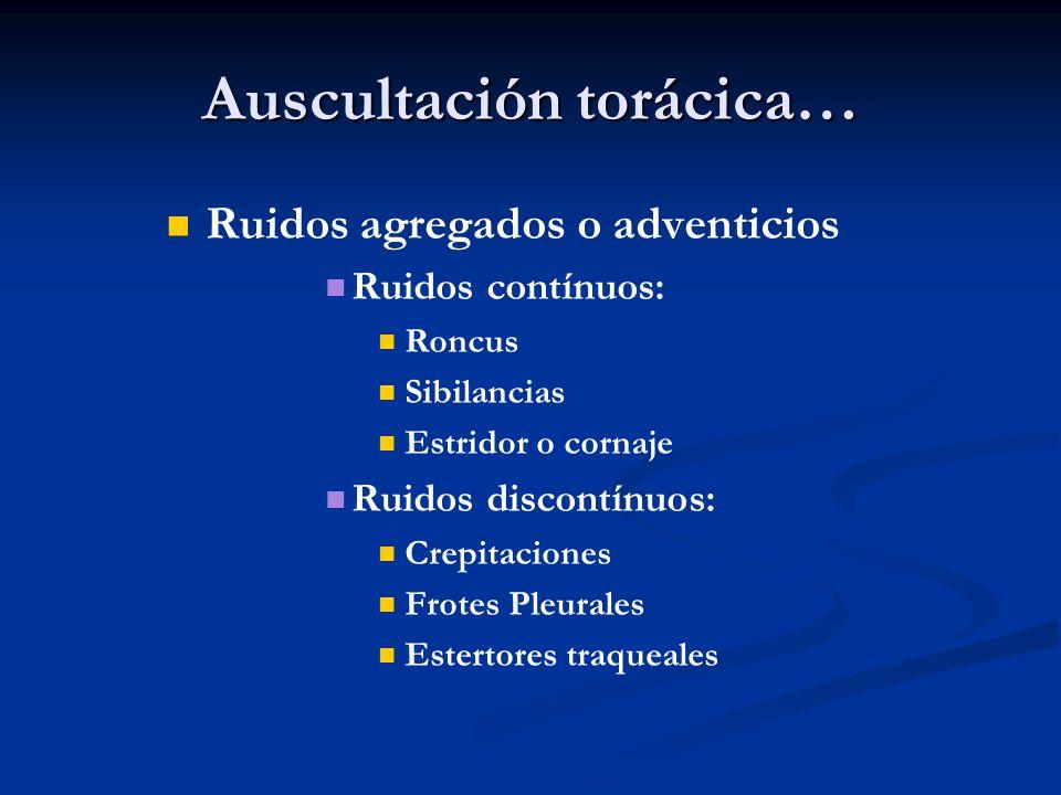 Auscultación torácica… Ruidos agregados o adventicios Ruidos contínuos: Roncus Sibilancias Estridor o cornaje Ruidos discontínuos: Crepitaciones Frote