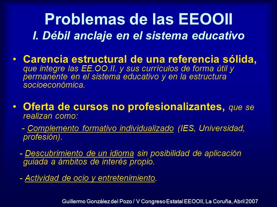 Guillermo González del Pozo / V Congreso Estatal EEOOII, La Coruña, Abril 2007 Problemas de las EEOOII I. Débil anclaje en el sistema educativo Carenc