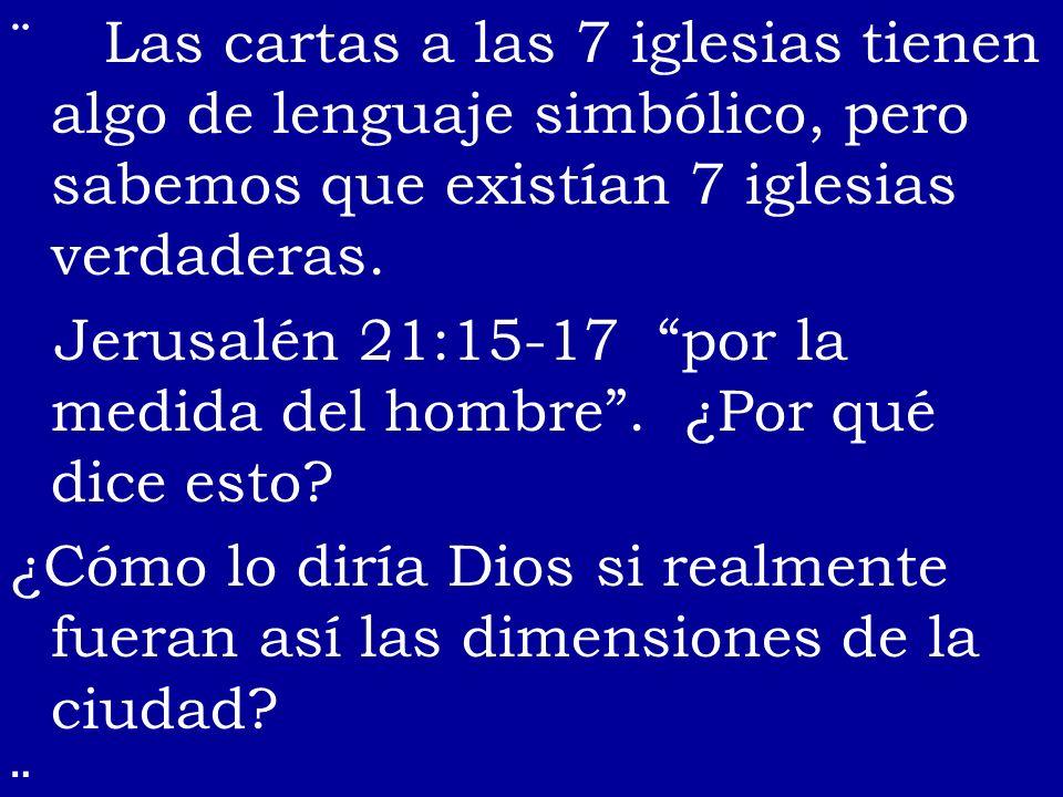 Las cartas a las 7 iglesias tienen algo de lenguaje simbólico, pero sabemos que existían 7 iglesias verdaderas. Jerusalén 21:15-17 por la medida del h