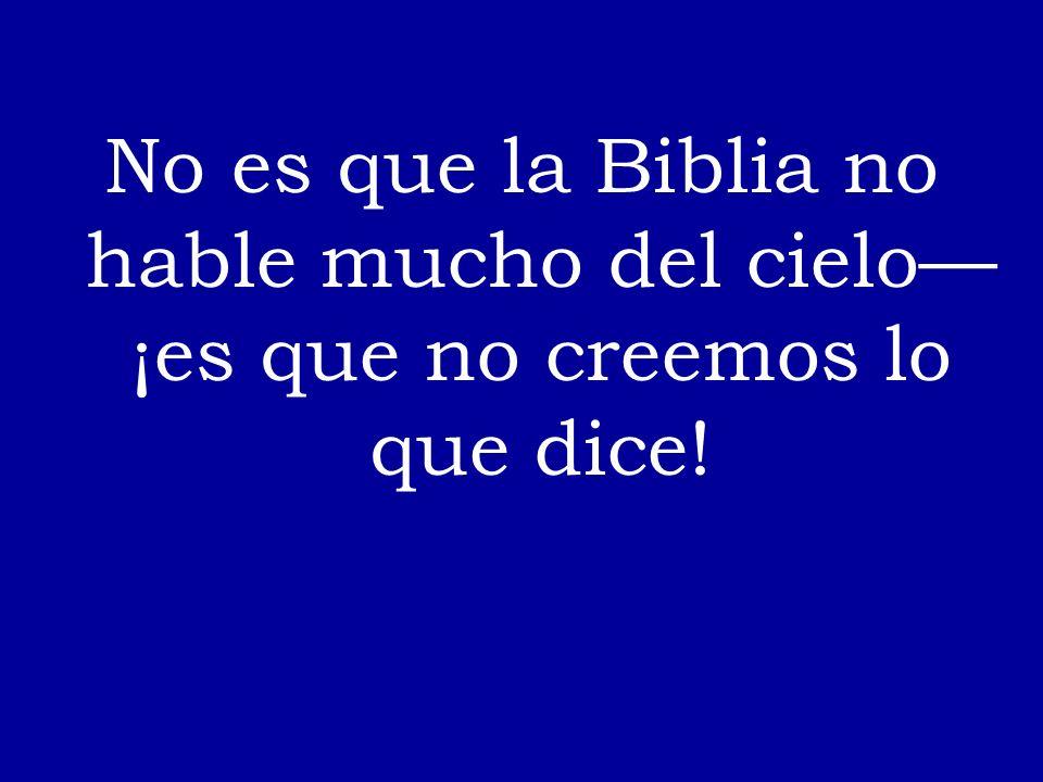 No es que la Biblia no hable mucho del cielo ¡es que no creemos lo que dice!