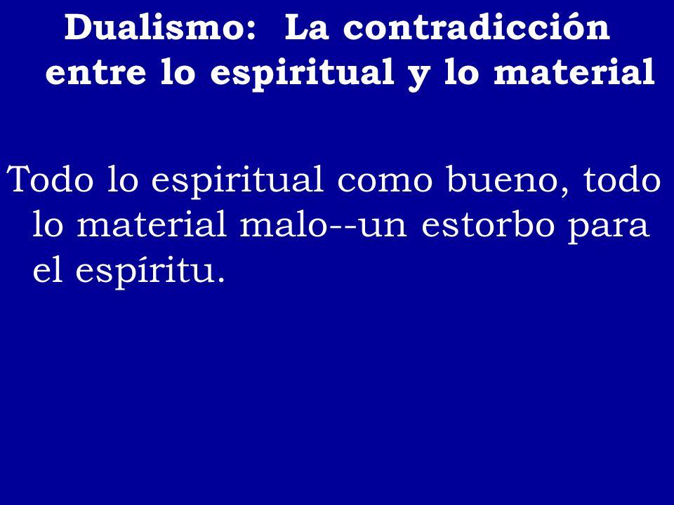 Dualismo: La contradicción entre lo espiritual y lo material Todo lo espiritual como bueno, todo lo material malo--un estorbo para el espíritu.