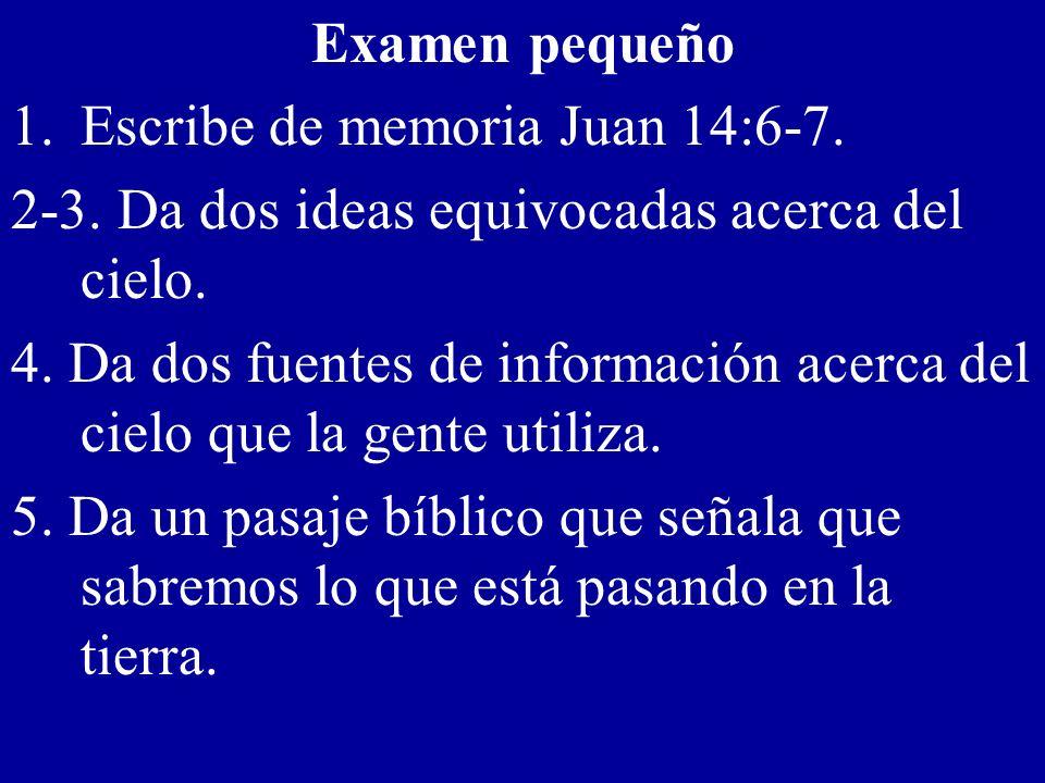 Examen pequeño 1.Escribe de memoria Juan 14:6-7. 2-3. Da dos ideas equivocadas acerca del cielo. 4. Da dos fuentes de información acerca del cielo que