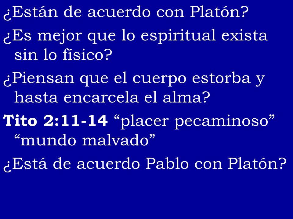 ¿Están de acuerdo con Platón? ¿Es mejor que lo espiritual exista sin lo físico? ¿Piensan que el cuerpo estorba y hasta encarcela el alma? Tito 2:11-14