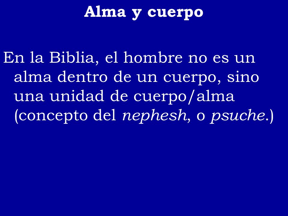 Alma y cuerpo En la Biblia, el hombre no es un alma dentro de un cuerpo, sino una unidad de cuerpo/alma (concepto del nephesh, o psuche.)