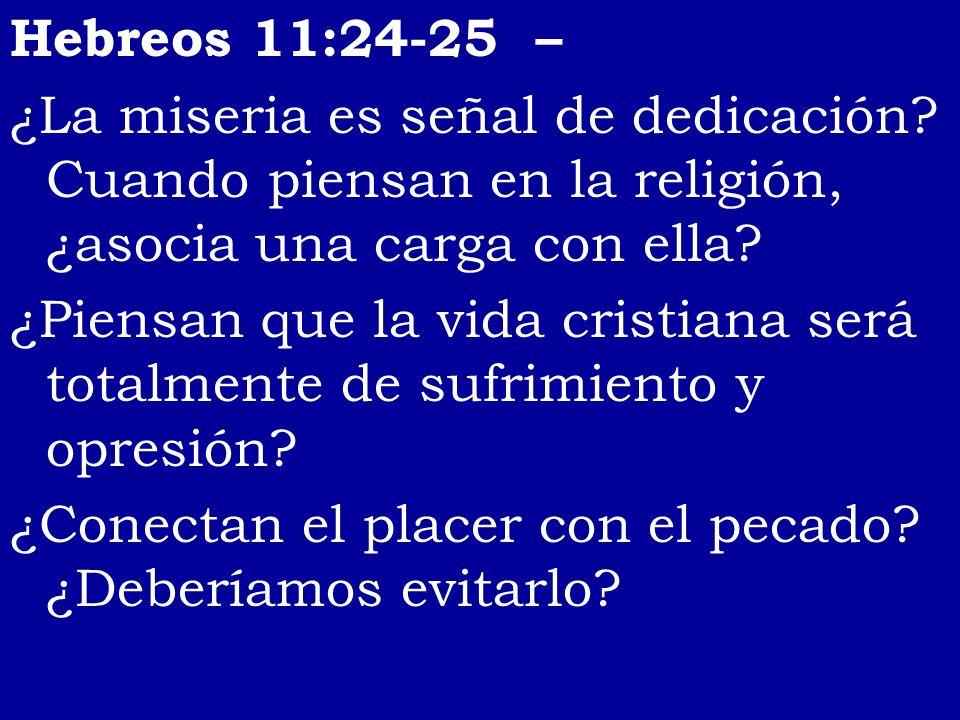 Hebreos 11:24-25 – ¿La miseria es señal de dedicación? Cuando piensan en la religión, ¿asocia una carga con ella? ¿Piensan que la vida cristiana será