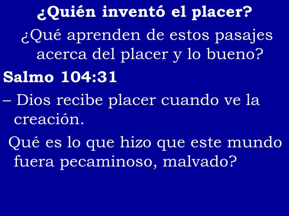 ¿Quién inventó el placer? ¿Qué aprenden de estos pasajes acerca del placer y lo bueno? Salmo 104:31 – Dios recibe placer cuando ve la creación. Qué es