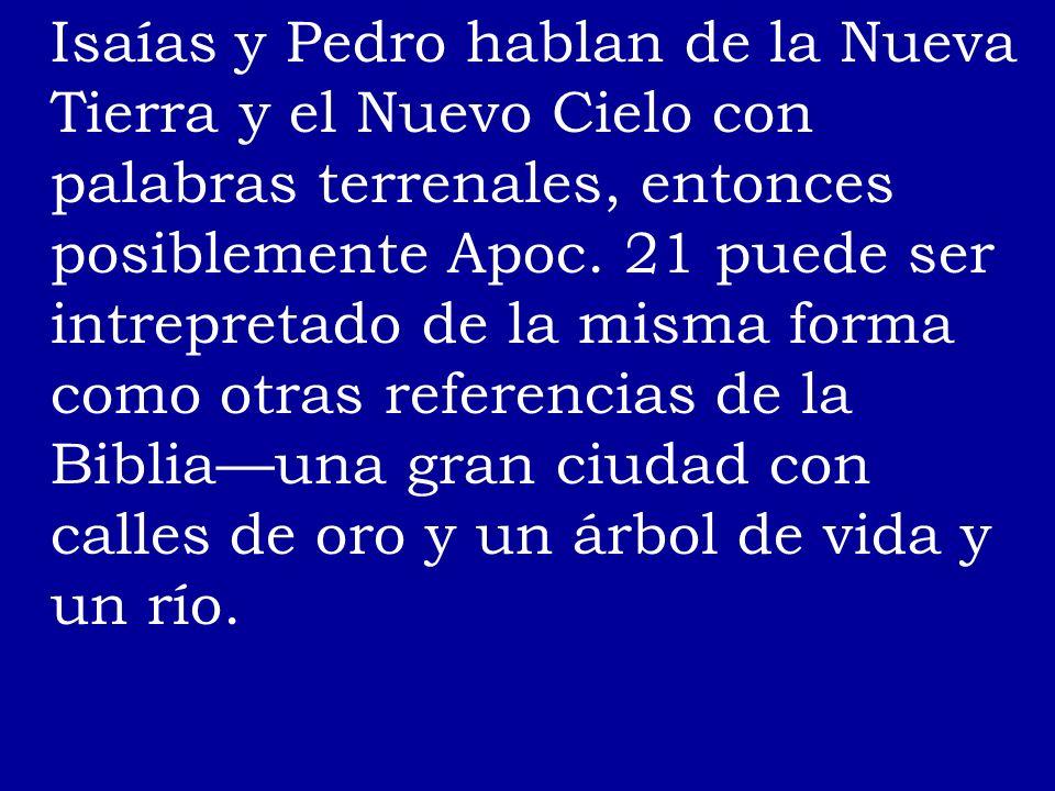 Isaías y Pedro hablan de la Nueva Tierra y el Nuevo Cielo con palabras terrenales, entonces posiblemente Apoc. 21 puede ser intrepretado de la misma f