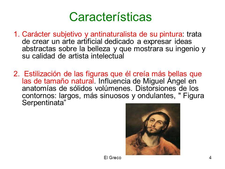 El Greco4 Características 1.Carácter subjetivo y antinaturalista de su pintura: trata de crear un arte artificial dedicado a expresar ideas abstractas