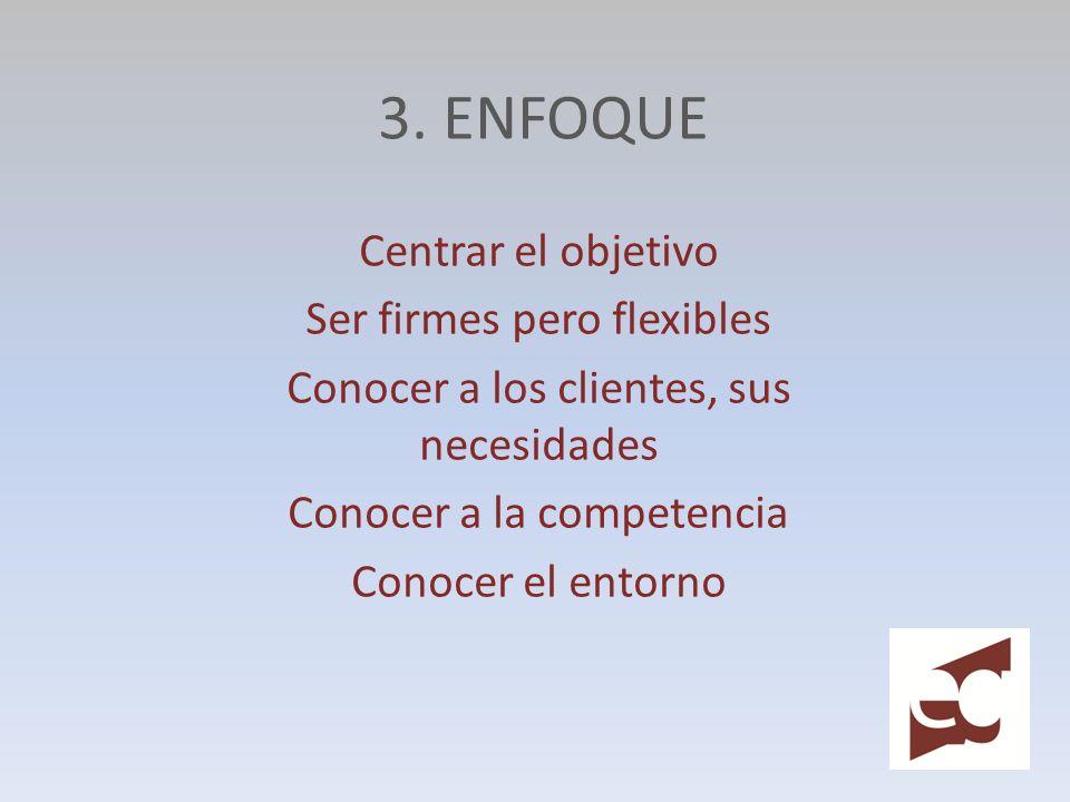 3. ENFOQUE Centrar el objetivo Ser firmes pero flexibles Conocer a los clientes, sus necesidades Conocer a la competencia Conocer el entorno
