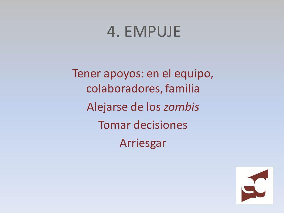 4. EMPUJE Tener apoyos: en el equipo, colaboradores, familia Alejarse de los zombis Tomar decisiones Arriesgar