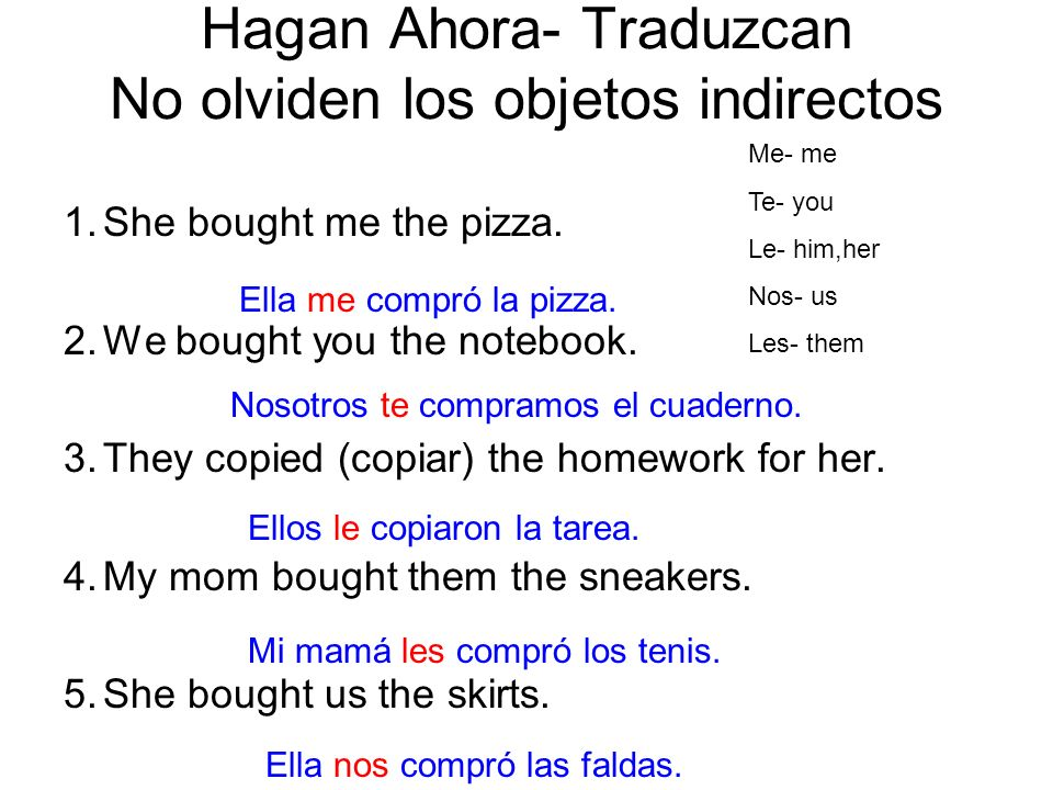 Hagan Ahora- Traduzcan No olviden los objetos indirectos 1.She bought me the pizza. 2.We bought you the notebook. 3.They copied (copiar) the homework