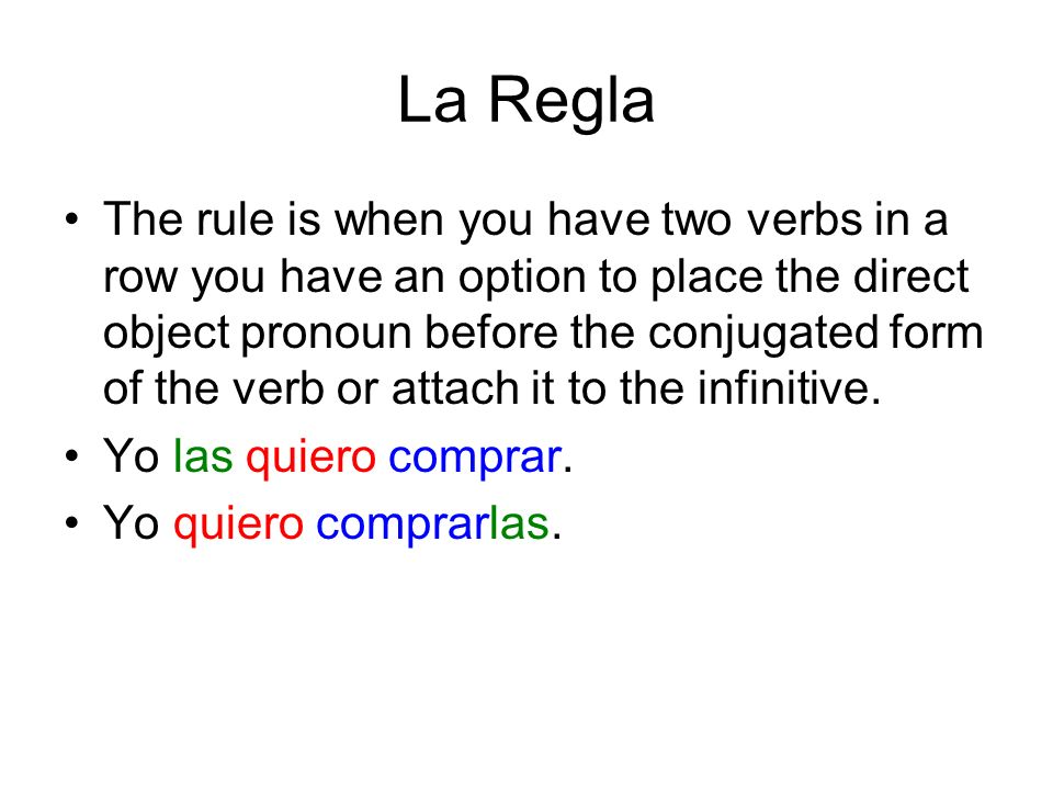 La Regla The rule is when you have two verbs in a row you have an option to place the direct object pronoun before the conjugated form of the verb or