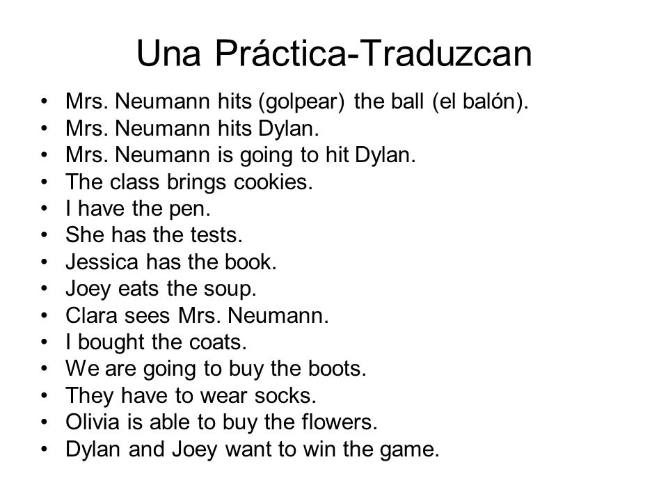 Una Práctica-Traduzcan Mrs. Neumann hits (golpear) the ball (el balón). Mrs. Neumann hits Dylan. Mrs. Neumann is going to hit Dylan. The class brings