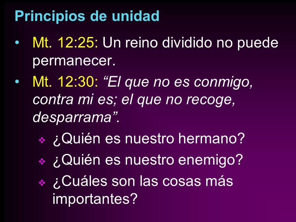 Principios de unidad Mt. 12:25: Un reino dividido no puede permanecer. Mt. 12:30: El que no es conmigo, contra mi es; el que no recoge, desparrama. ¿Q
