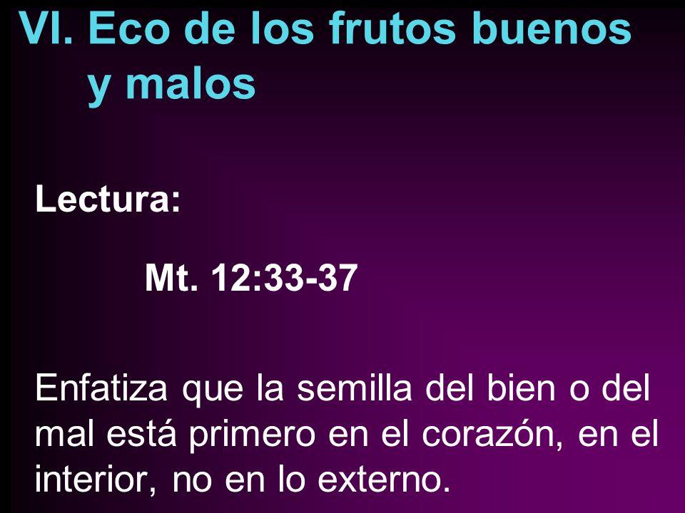 VI. Eco de los frutos buenos y malos Lectura: Mt. 12:33-37 Enfatiza que la semilla del bien o del mal está primero en el corazón, en el interior, no e