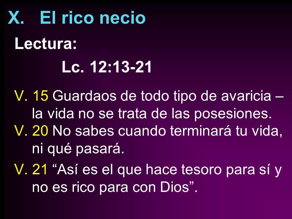 X. El rico necio Lectura: Lc. 12:13-21 V. 15 Guardaos de todo tipo de avaricia – la vida no se trata de las posesiones. V. 20 No sabes cuando terminar