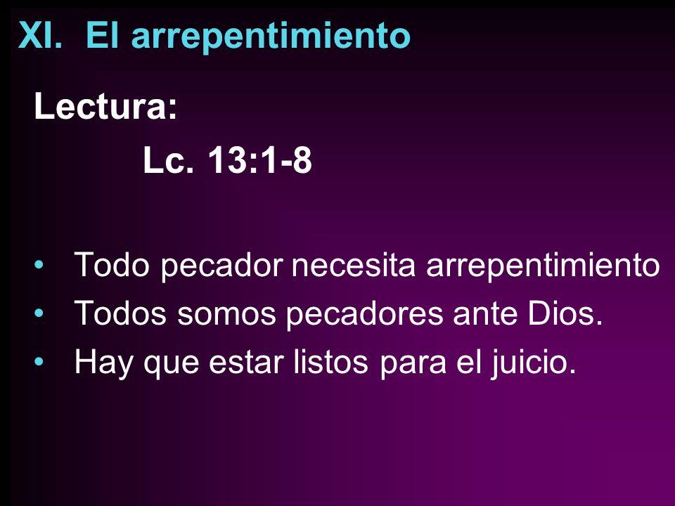 XI. El arrepentimiento Lectura: Lc. 13:1-8 Todo pecador necesita arrepentimiento Todos somos pecadores ante Dios. Hay que estar listos para el juicio.