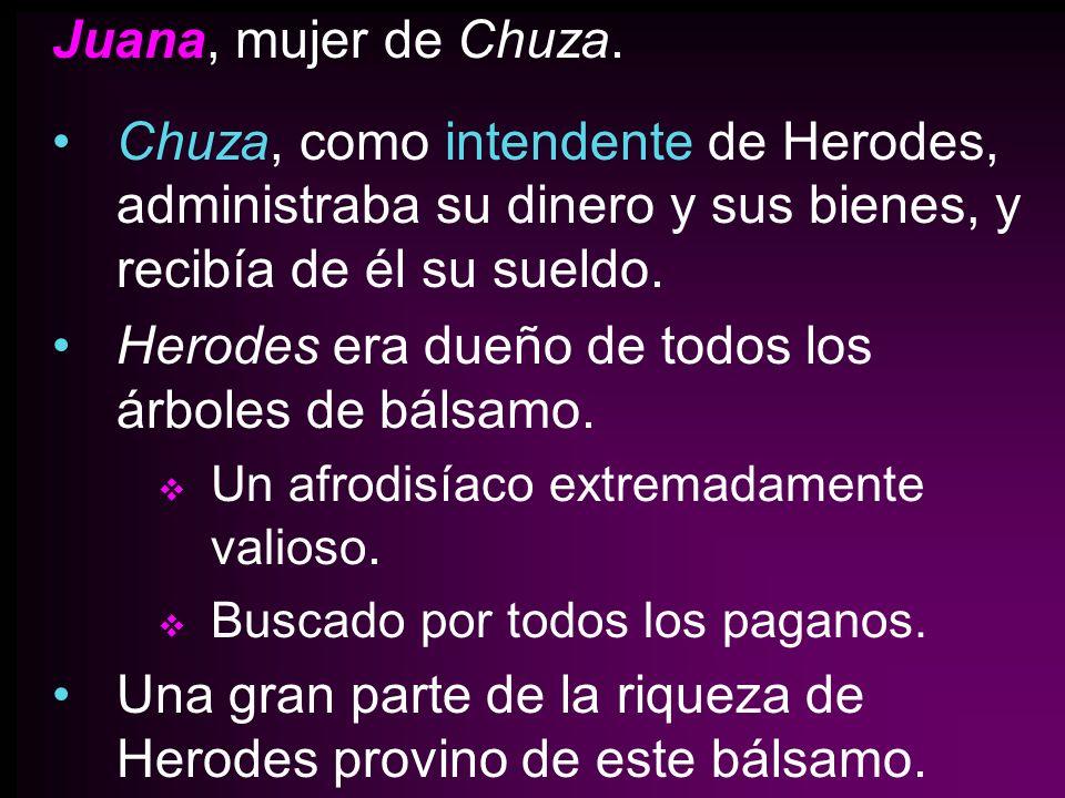 Juana, mujer de Chuza. Chuza, como intendente de Herodes, administraba su dinero y sus bienes, y recibía de él su sueldo. Herodes era dueño de todos l