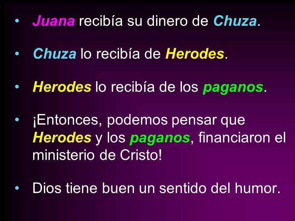 Juana recibía su dinero de Chuza. Chuza lo recibía de Herodes. Herodes lo recibía de los paganos. ¡Entonces, podemos pensar que Herodes y los paganos,