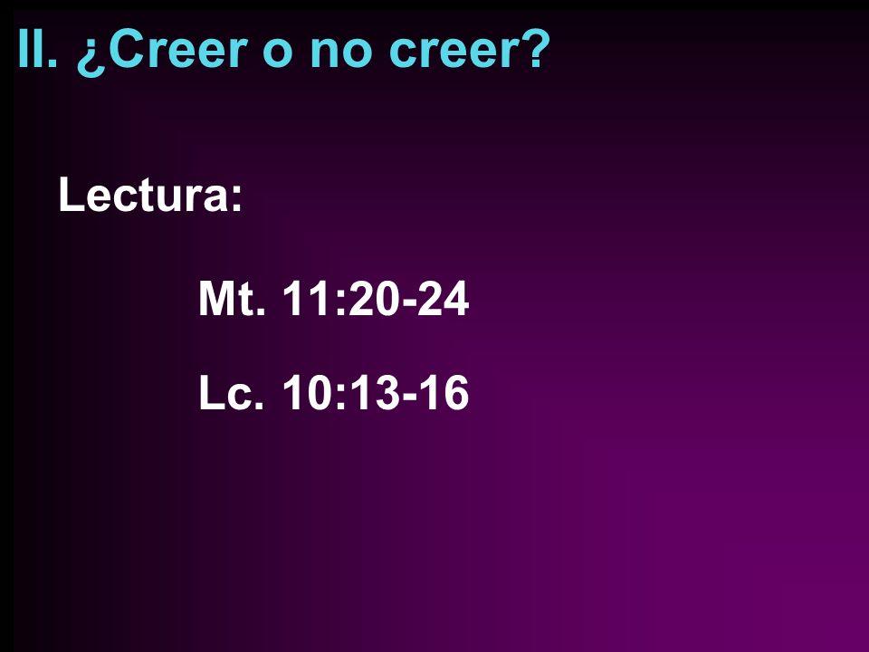 II. ¿Creer o no creer? Lectura: Mt. 11:20-24 Lc. 10:13-16
