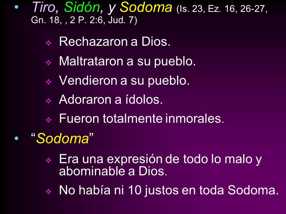 Tiro, Sidón, y Sodoma (Is. 23, Ez. 16, 26-27, Gn. 18,, 2 P. 2:6, Jud. 7) Rechazaron a Dios. Maltrataron a su pueblo. Vendieron a su pueblo. Adoraron a