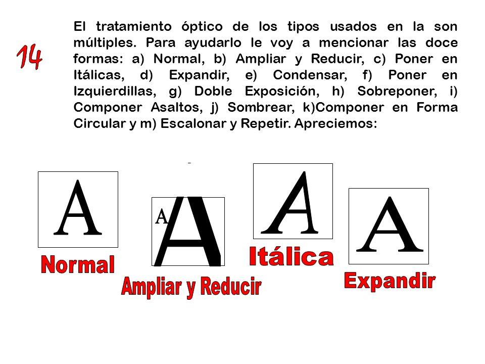 El tratamiento óptico de los tipos usados en la son múltiples. Para ayudarlo le voy a mencionar las doce formas: a) Normal, b) Ampliar y Reducir, c) P