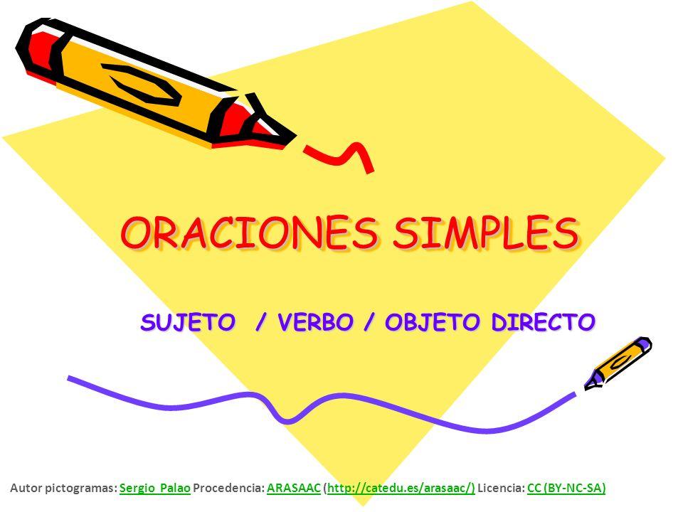 ORACIONES SIMPLES SUJETO / VERBO / OBJETO DIRECTO Autor pictogramas: Sergio Palao Procedencia: ARASAAC (http://catedu.es/arasaac/) Licencia: CC (BY-NC