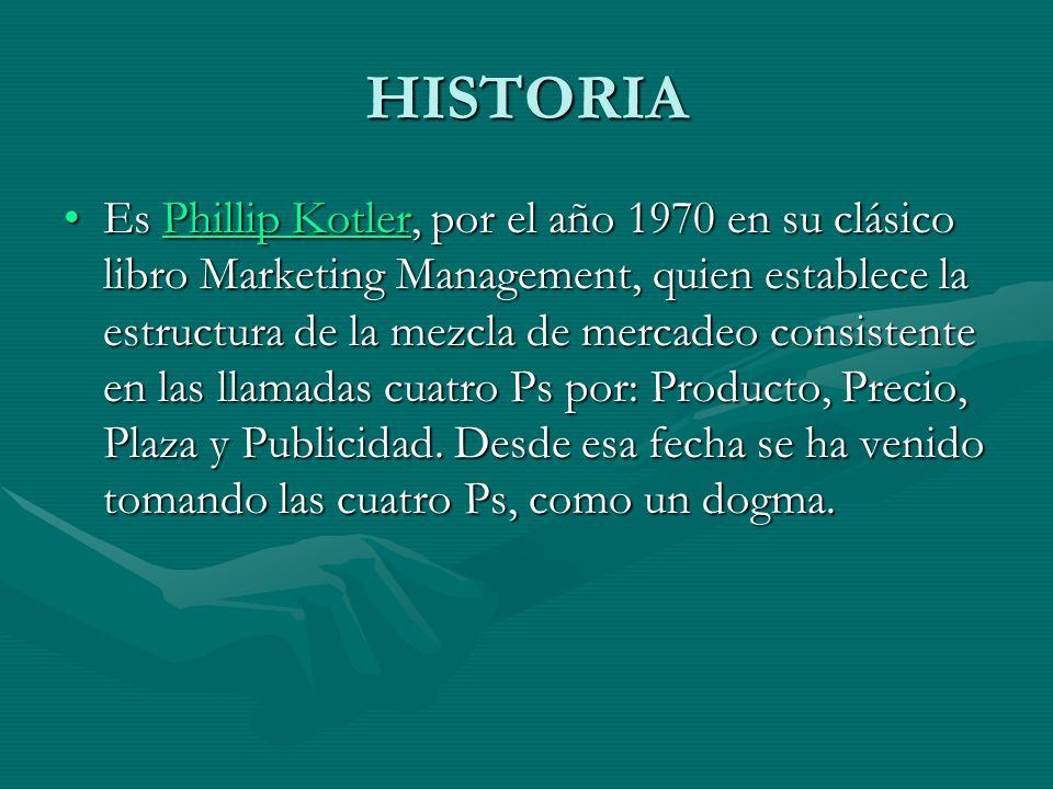 HISTORIA Es Phillip Kotler, por el año 1970 en su clásico libro Marketing Management, quien establece la estructura de la mezcla de mercadeo consisten