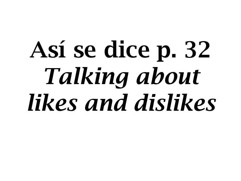 To find out what a friend likes and dislikes, ask: ¿Qué te gusta? What do you like?