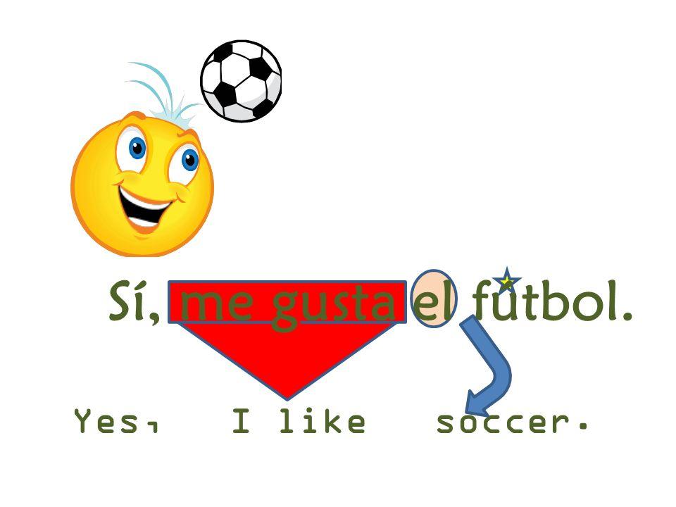 Yes, I like soccer. Sí, me gusta el fútbol.