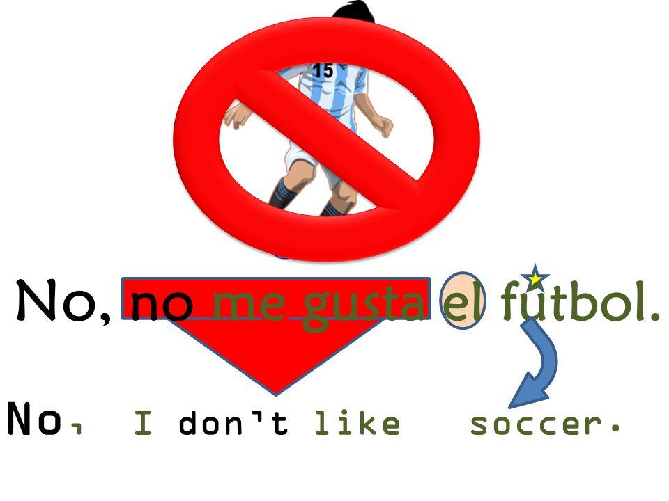 No, I dont like soccer. No, no me gusta el fútbol.