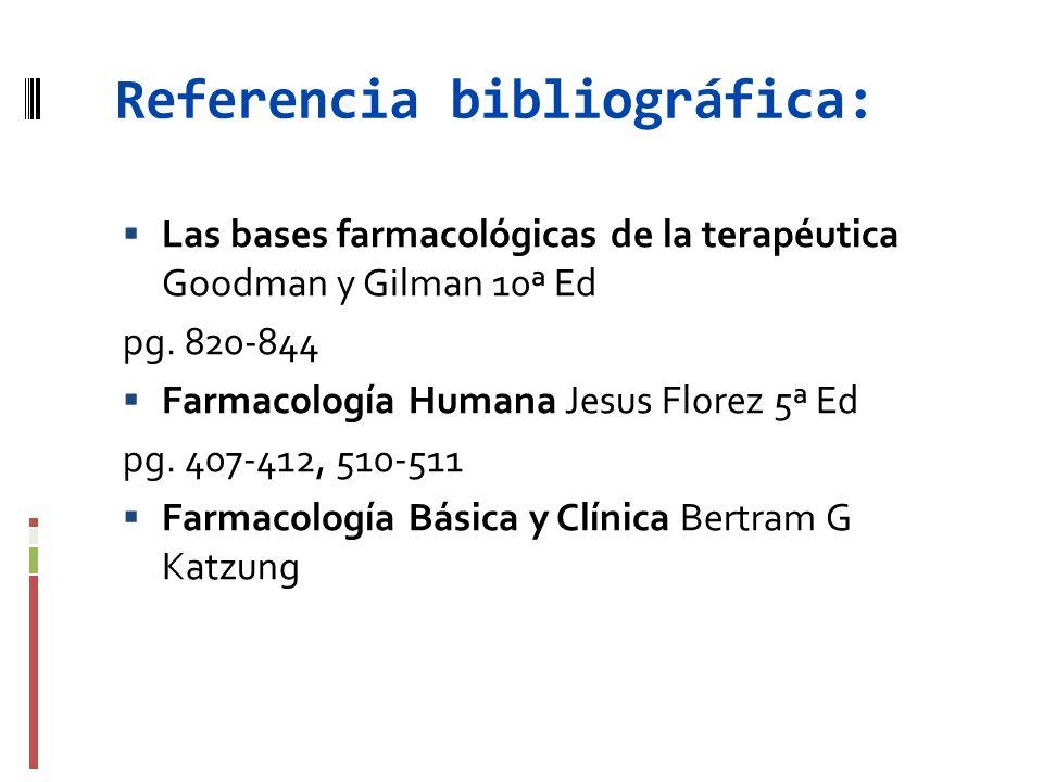 Referencia bibliográfica: Las bases farmacológicas de la terapéutica Goodman y Gilman 10ª Ed pg. 820-844 Farmacología Humana Jesus Florez 5ª Ed pg. 40