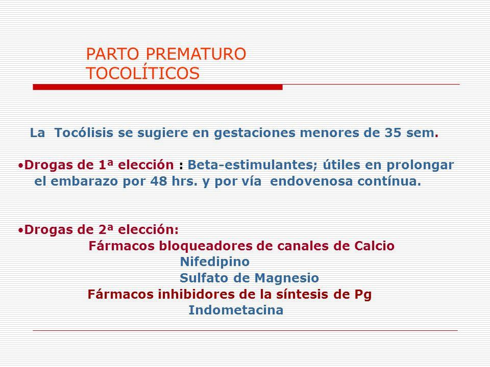PARTO PREMATURO TOCOLÍTICOS La Tocólisis se sugiere en gestaciones menores de 35 sem. Drogas de 1ª elección : Beta-estimulantes; útiles en prolongar e