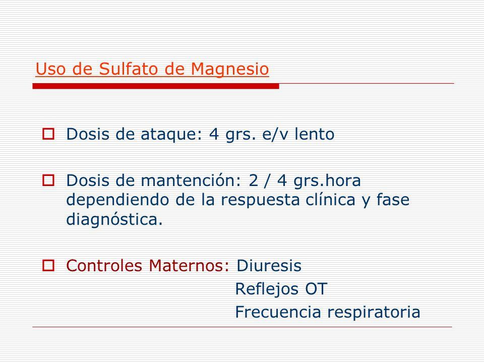 Uso de Sulfato de Magnesio Dosis de ataque: 4 grs. e/v lento Dosis de mantención: 2 / 4 grs.hora dependiendo de la respuesta clínica y fase diagnóstic