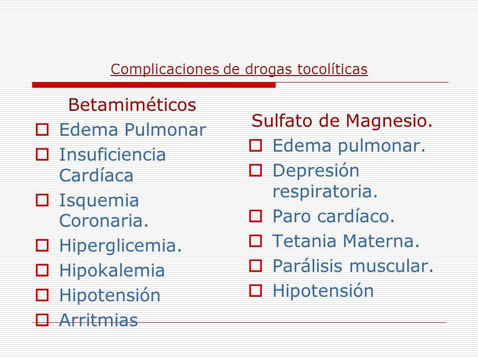 Complicaciones de drogas tocolíticas Betamiméticos Edema Pulmonar Insuficiencia Cardíaca Isquemia Coronaria. Hiperglicemia. Hipokalemia Hipotensión Ar
