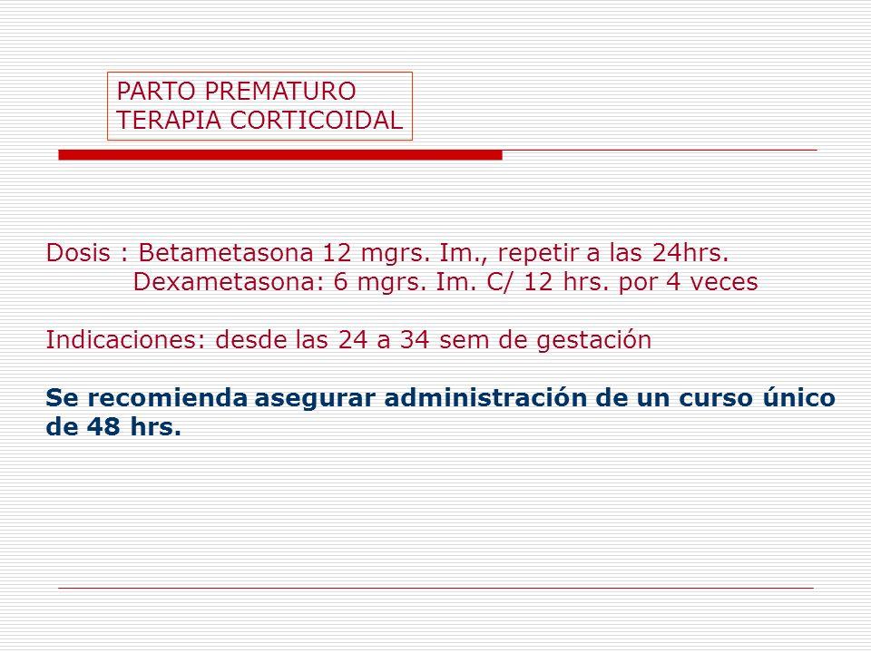 PARTO PREMATURO TERAPIA CORTICOIDAL Dosis : Betametasona 12 mgrs. Im., repetir a las 24hrs. Dexametasona: 6 mgrs. Im. C/ 12 hrs. por 4 veces Indicacio