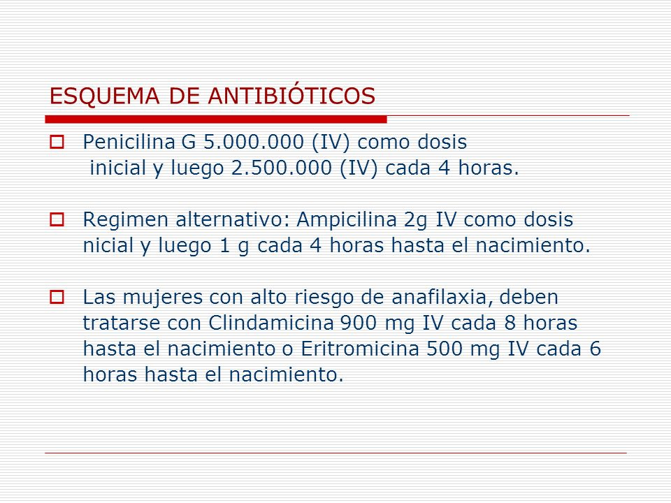 ESQUEMA DE ANTIBIÓTICOS Penicilina G 5.000.000 (IV) como dosis inicial y luego 2.500.000 (IV) cada 4 horas. Regimen alternativo: Ampicilina 2g IV como