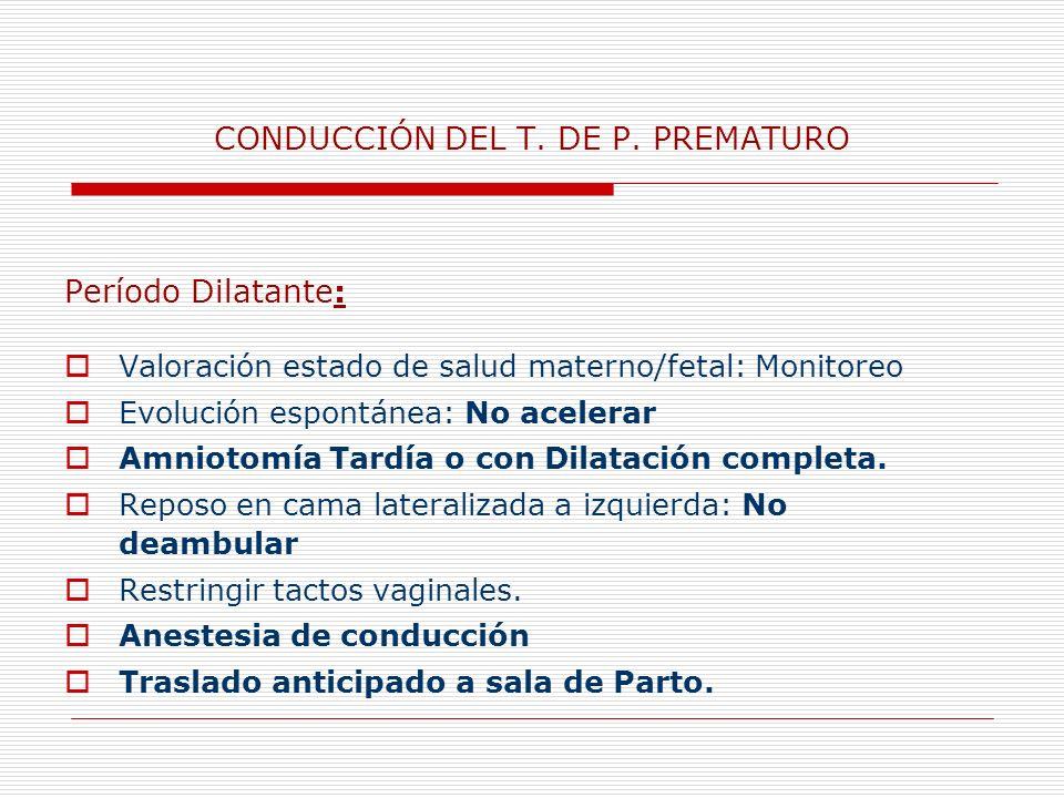 CONDUCCIÓN DEL T. DE P. PREMATURO Período Dilatante: Valoración estado de salud materno/fetal: Monitoreo Evolución espontánea: No acelerar Amniotomía