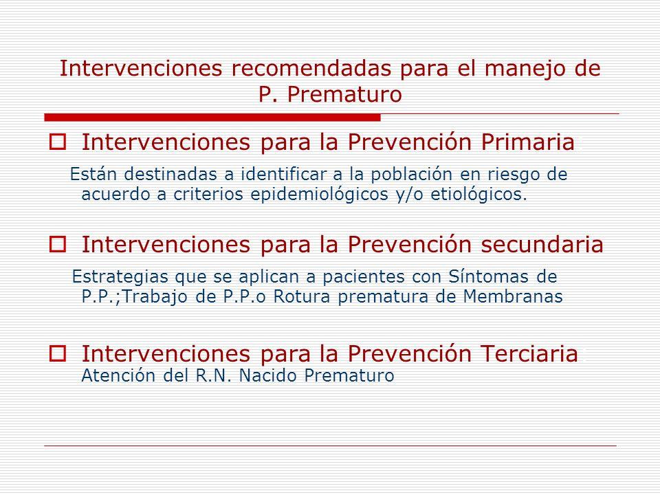 Intervenciones recomendadas para el manejo de P. Prematuro Intervenciones para la Prevención Primaria: Están destinadas a identificar a la población e