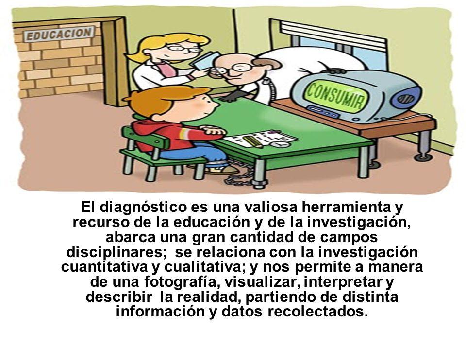 El diagnóstico es una valiosa herramienta y recurso de la educación y de la investigación, abarca una gran cantidad de campos disciplinares; se relaci