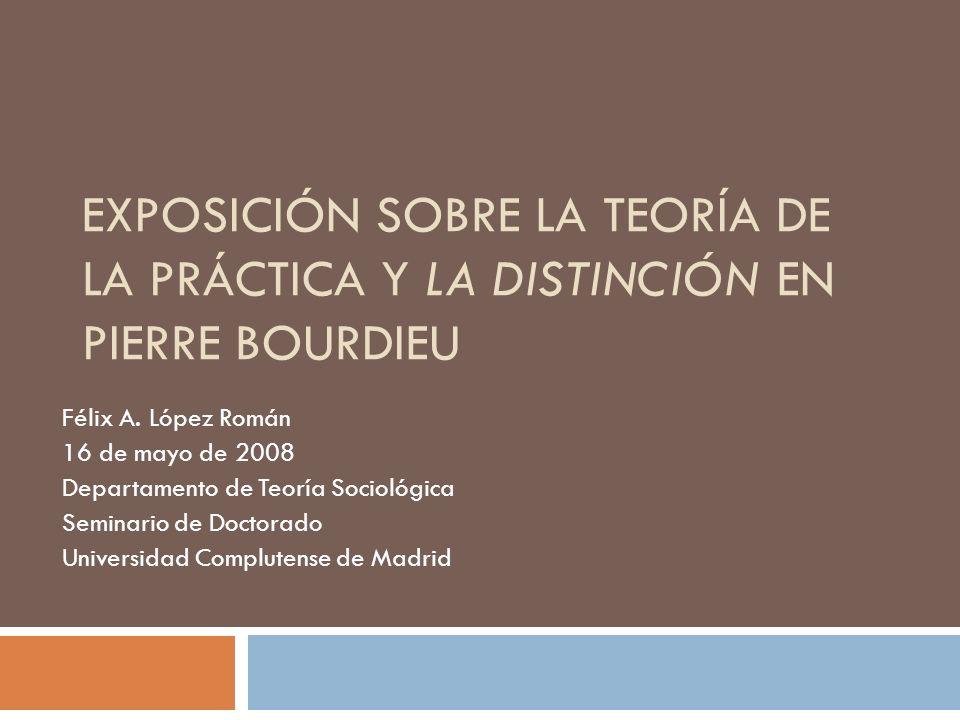 EXPOSICIÓN SOBRE LA TEORÍA DE LA PRÁCTICA Y LA DISTINCIÓN EN PIERRE BOURDIEU Félix A. López Román 16 de mayo de 2008 Departamento de Teoría Sociológic